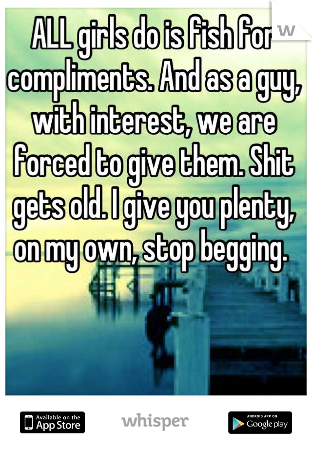 ALL girls do is fish for compliments. And as a guy, with interest, we are forced to give them. Shit gets old. I give you plenty, on my own, stop begging.