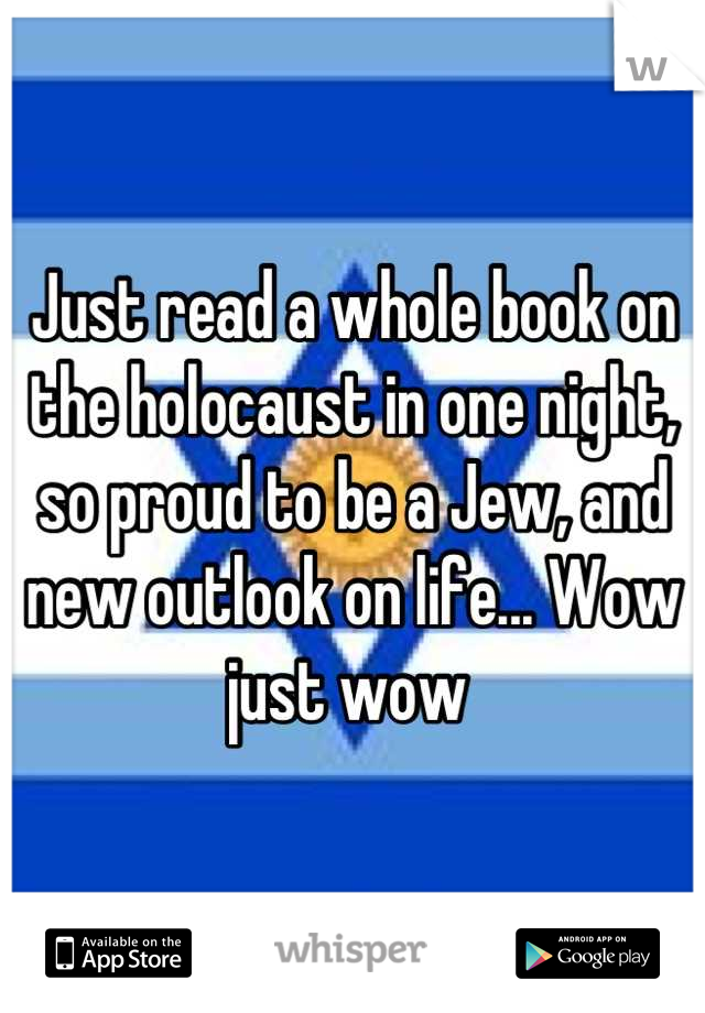 Just read a whole book on the holocaust in one night, so proud to be a Jew, and new outlook on life... Wow just wow