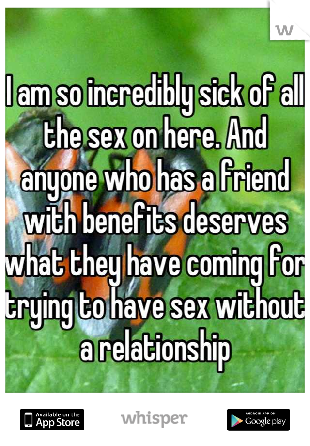 I am so incredibly sick of all the sex on here. And anyone who has a friend with benefits deserves what they have coming for trying to have sex without a relationship