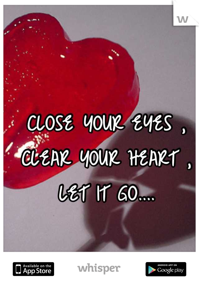 CLOSE YOUR EYES , CLEAR YOUR HEART , LET IT GO....
