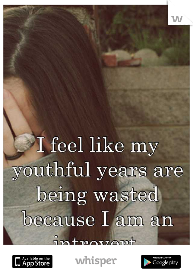 I feel like my youthful years are being wasted because I am an introvert.