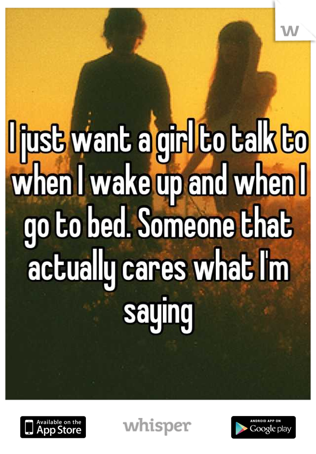 I just want a girl to talk to when I wake up and when I go to bed. Someone that actually cares what I'm saying