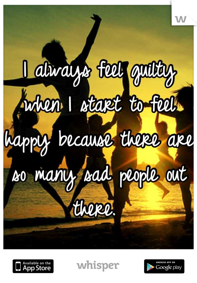 I always feel guilty when I start to feel happy because there are so many sad people out there.