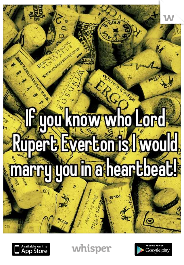 if you know who lord rupert everton is i would marry you in a heartbeat
