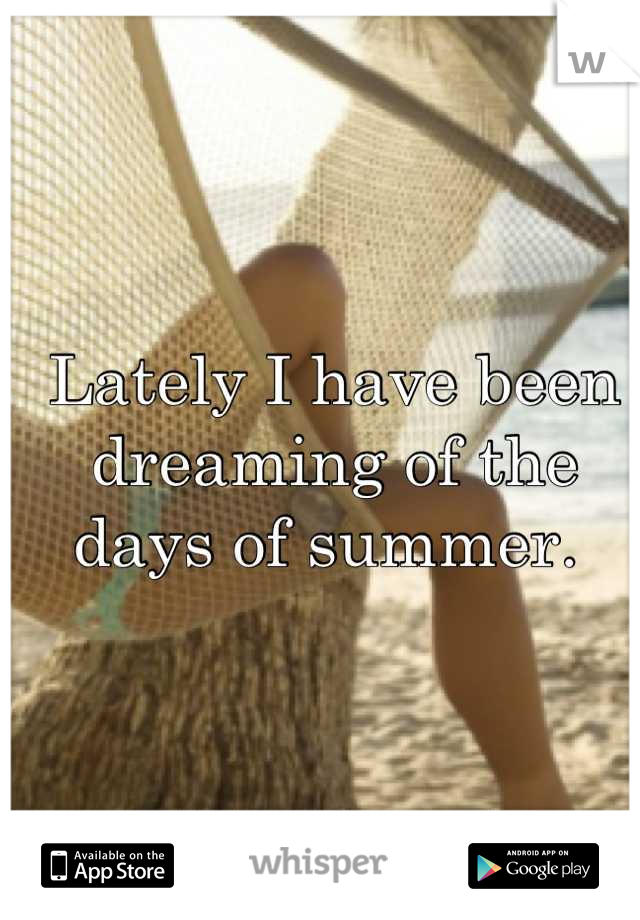 Lately I have been dreaming of the days of summer.