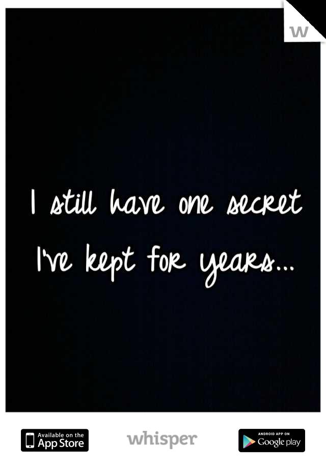 I still have one secret I've kept for years...