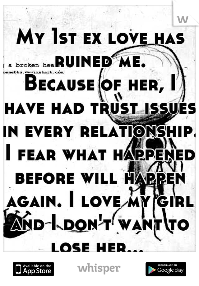 My 1st ex love has ruined me. Because of her, I have had trust issues in every relationship. I fear what happened before will happen again. I love my girl and I don't want to lose her...