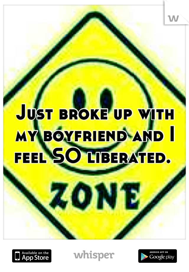 Just broke up with my boyfriend and I feel SO liberated.