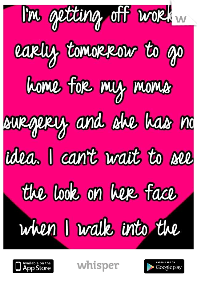 I'm getting off work early tomorrow to go home for my moms surgery and she has no idea. I can't wait to see the look on her face when I walk into the recovery room.