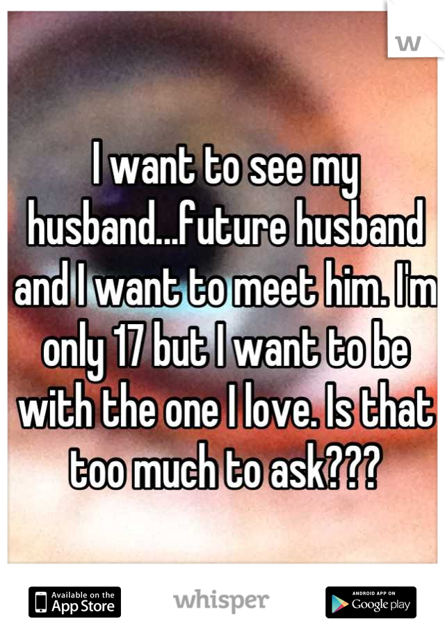 I want to see my husband...future husband and I want to meet him. I'm only 17 but I want to be with the one I love. Is that too much to ask???