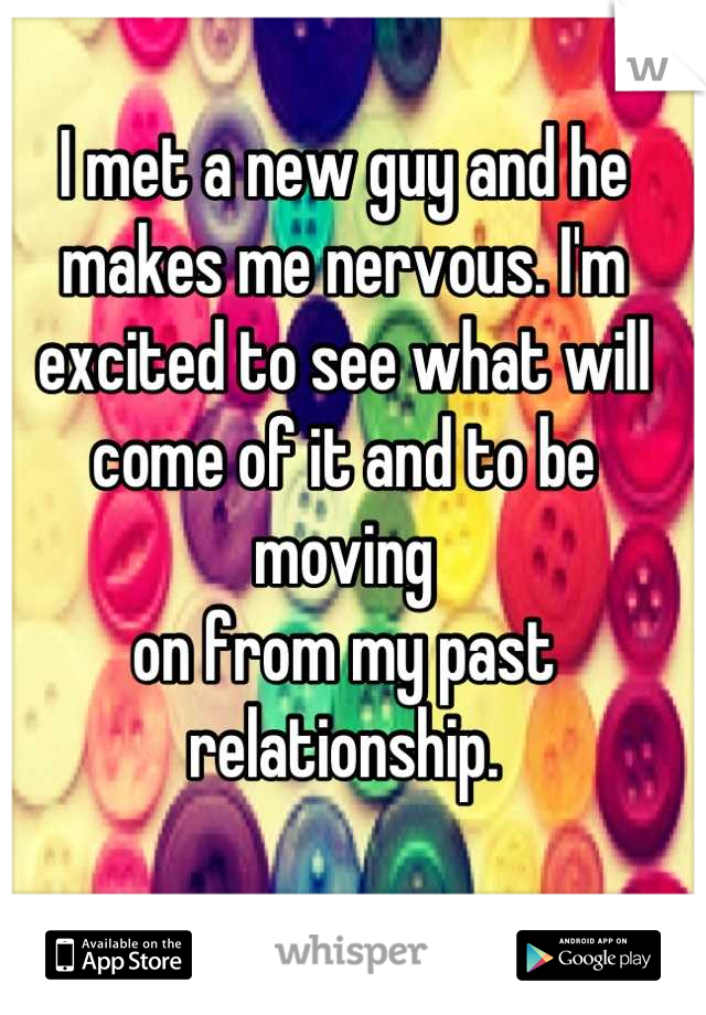 I met a new guy and he makes me nervous. I'm excited to see what will come of it and to be moving  on from my past relationship.