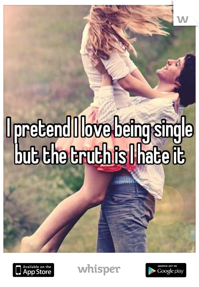 I pretend I love being single but the truth is I hate it