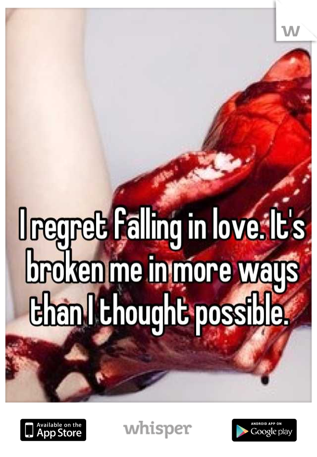 I regret falling in love. It's broken me in more ways than I thought possible.