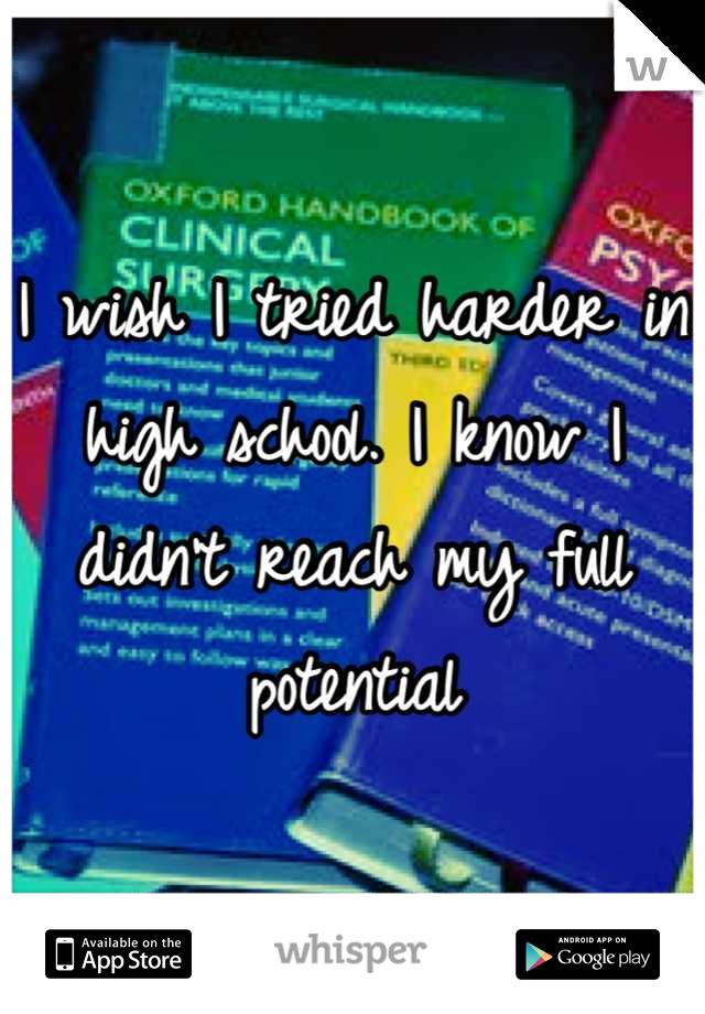 I wish I tried harder in high school. I know I didn't reach my full potential