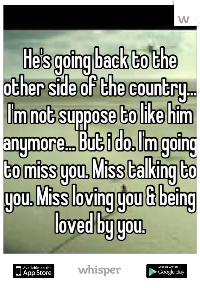 He's going back to the other side of the country... I'm not suppose to like him anymore... But i do. I'm going to miss you. Miss talking to you. Miss loving you & being loved by you.