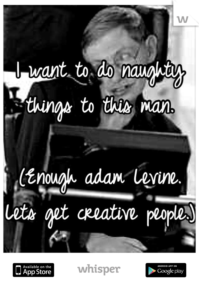 I want to do naughty things to this man.  (Enough adam Levine. Lets get creative people.)