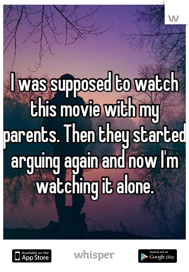 I was supposed to watch this movie with my parents. Then they started arguing again and now I'm watching it alone.