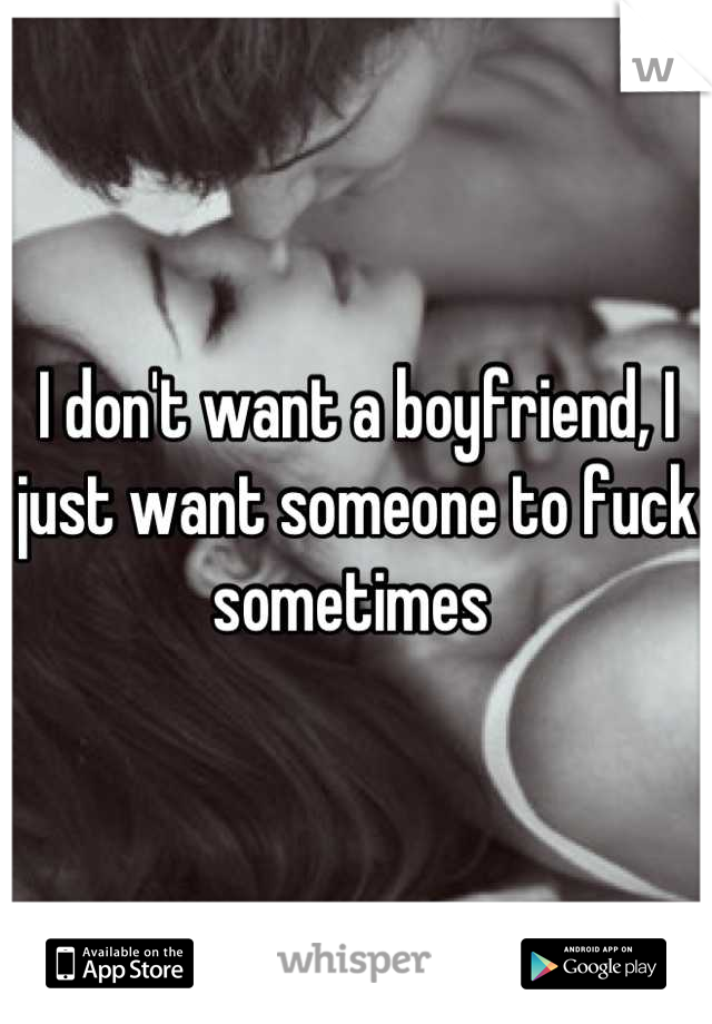I don't want a boyfriend, I just want someone to fuck sometimes