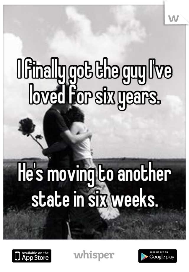 I finally got the guy I've loved for six years.   He's moving to another state in six weeks.
