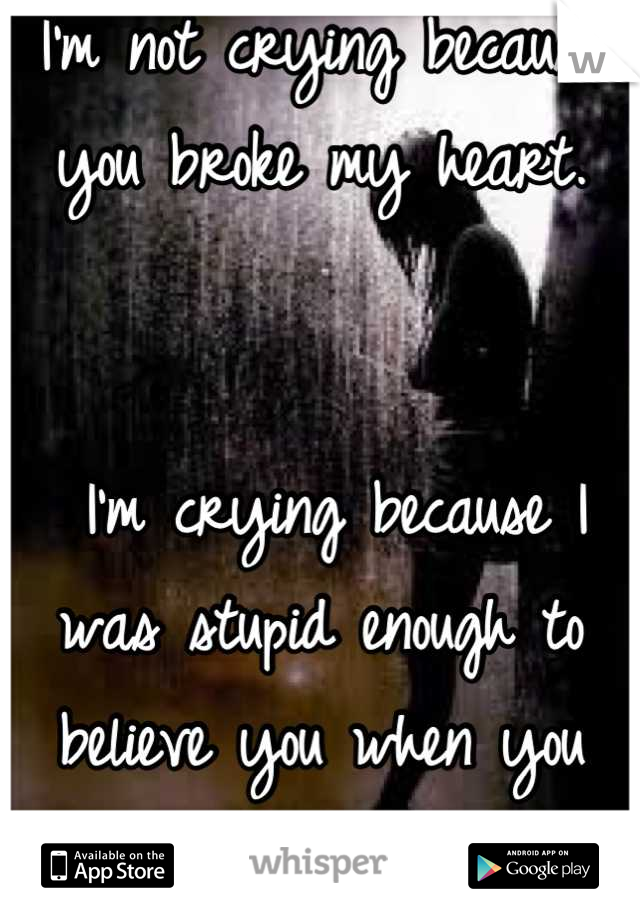 I'm not crying because you broke my heart.    I'm crying because I was stupid enough to believe you when you told me you loved me.