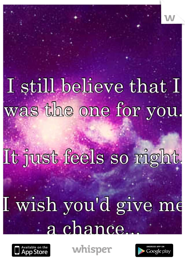 I still believe that I was the one for you.  It just feels so right.  I wish you'd give me a chance...