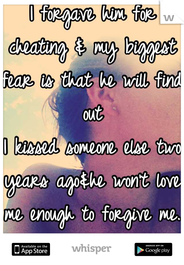 I forgave him for cheating & my biggest fear is that he will find out I kissed someone else two years ago&he won't love me enough to forgive me. I can't live without him.