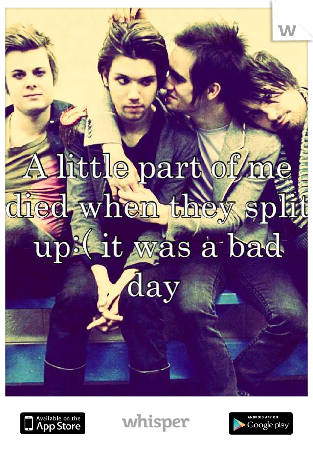 A little part of me died when they split up:( it was a bad day