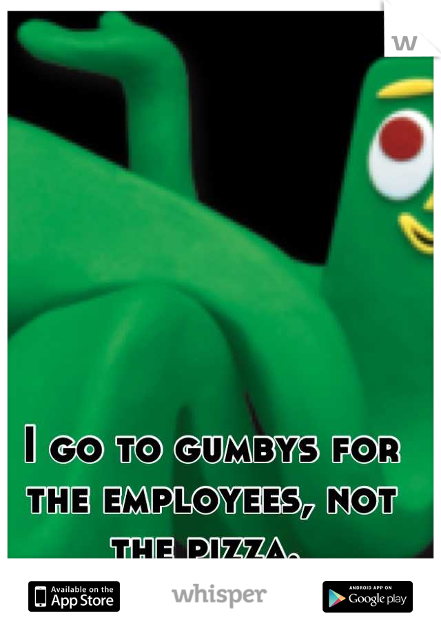 I go to gumbys for the employees, not the pizza.
