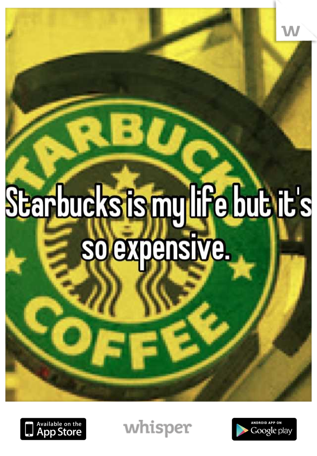 Starbucks is my life but it's so expensive.