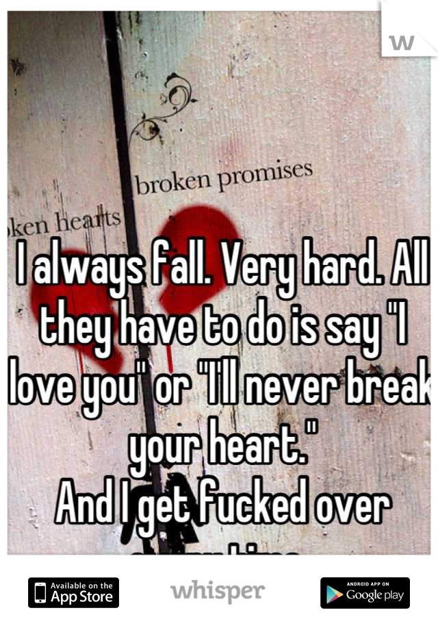 """I always fall. Very hard. All they have to do is say """"I love you"""" or """"I'll never break your heart."""" And I get fucked over every time."""