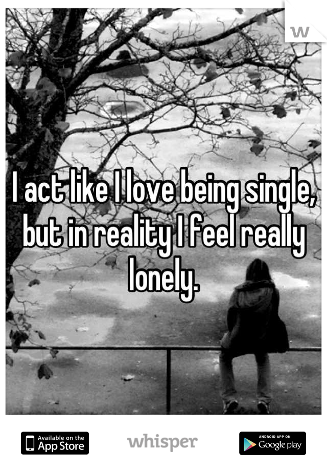 I act like I love being single, but in reality I feel really lonely.