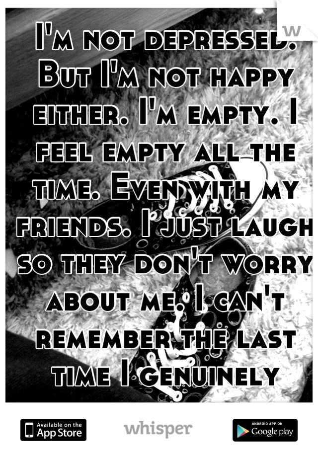 I'm not depressed. But I'm not happy either. I'm empty. I feel empty all the time. Even with my friends. I just laugh so they don't worry about me. I can't remember the last time I genuinely smiled..