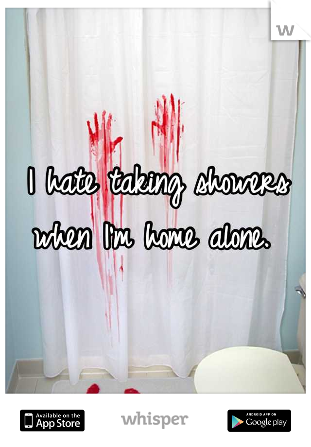 I hate taking showers when I'm home alone.