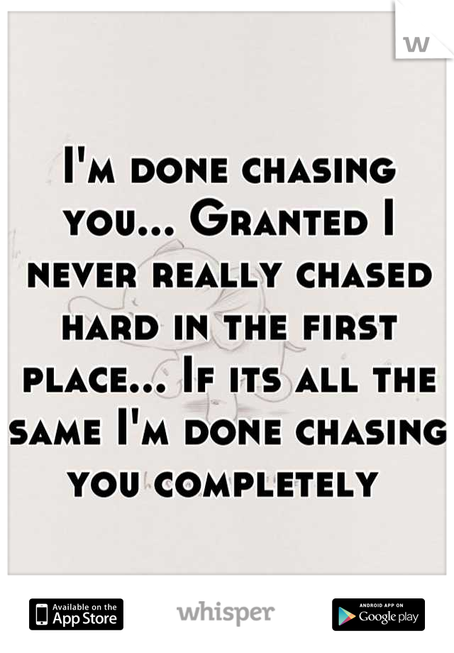 I'm done chasing you... Granted I never really chased hard in the first place... If its all the same I'm done chasing you completely