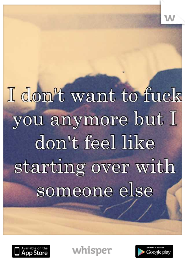 I don't want to fuck you anymore but I don't feel like starting over with someone else