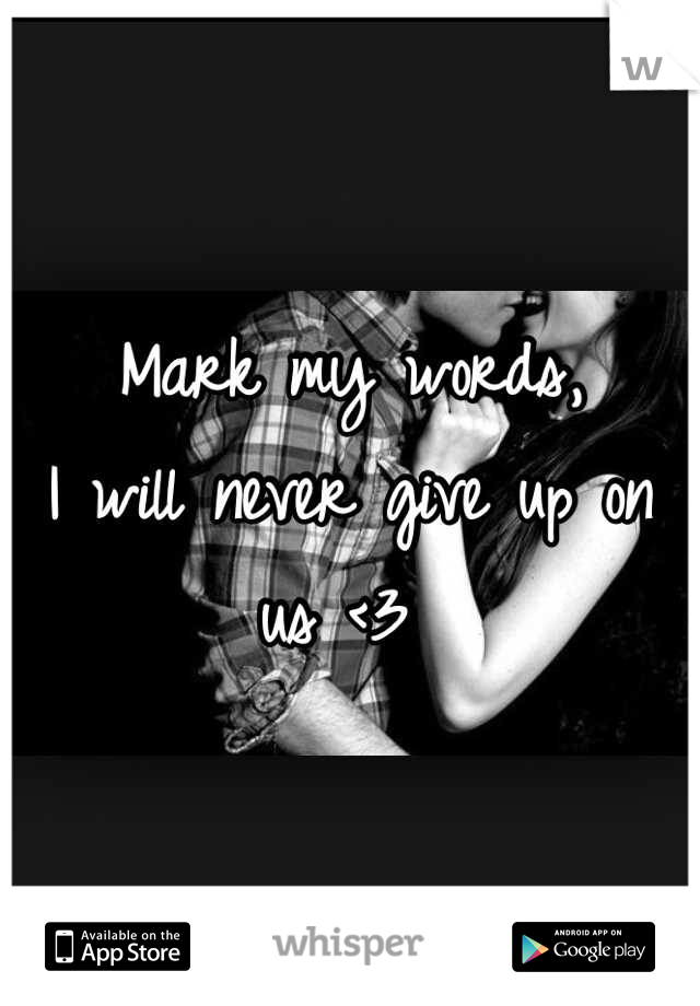 Mark my words,  I will never give up on us <3