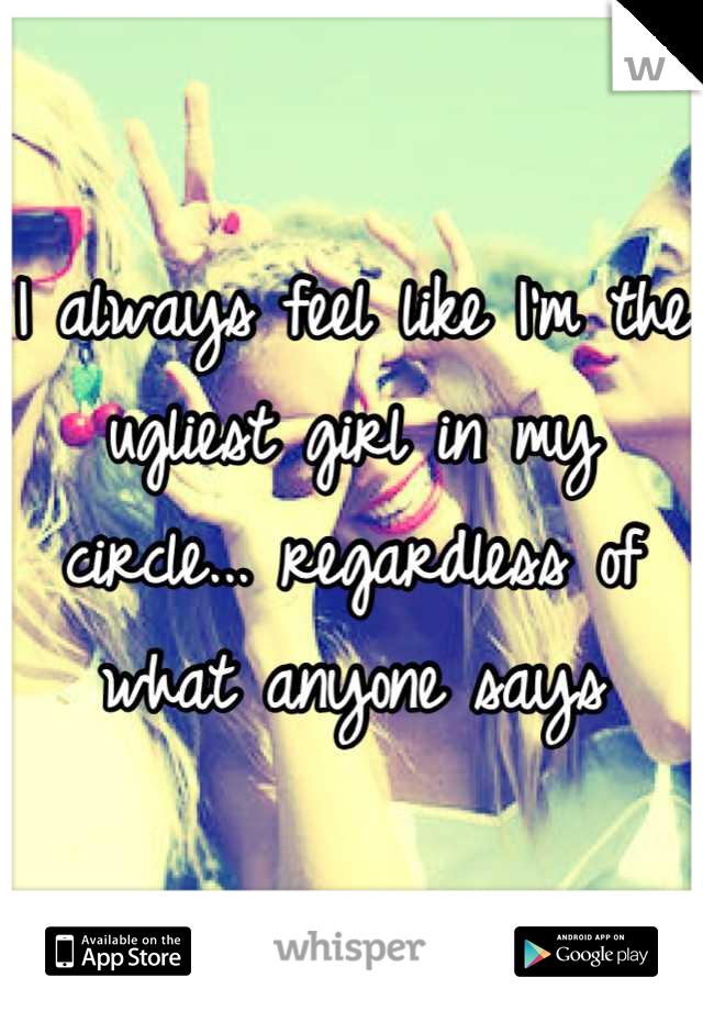 I always feel like I'm the ugliest girl in my circle... regardless of what anyone says