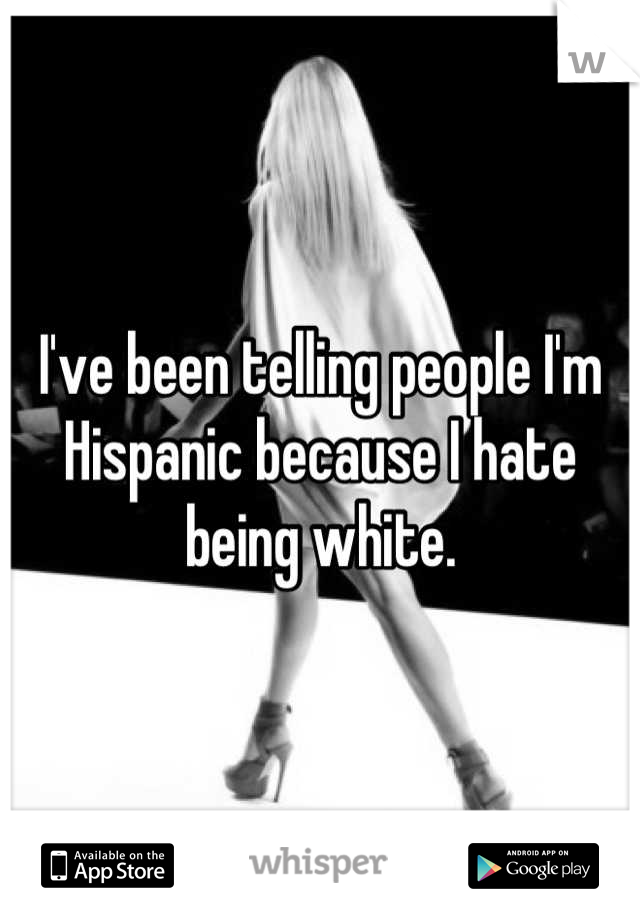 I've been telling people I'm Hispanic because I hate being white.