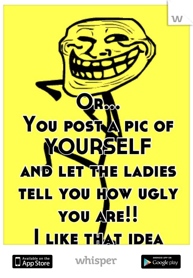 Or... You post a pic of YOURSELF and let the ladies tell you how ugly you are!! I like that idea better!!