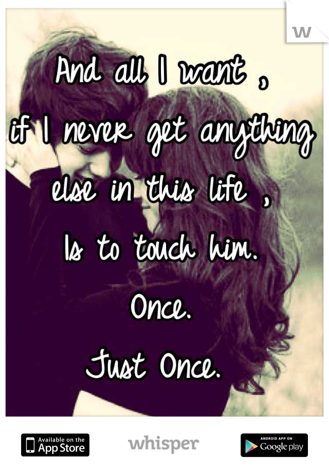 And all I want , if I never get anything else in this life , Is to touch him.  Once. Just Once.