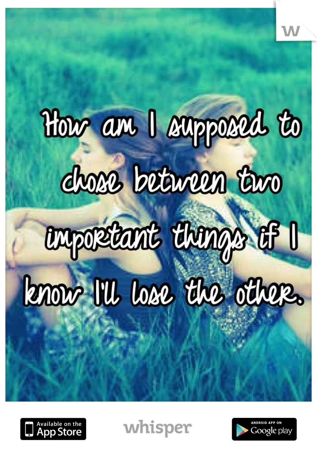 How am I supposed to chose between two important things if I know I'll lose the other.