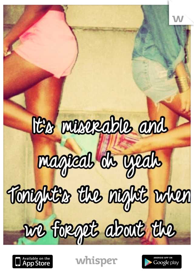It's miserable and magical oh yeah Tonight's the night when we forget about the heartbreaks, it's time.