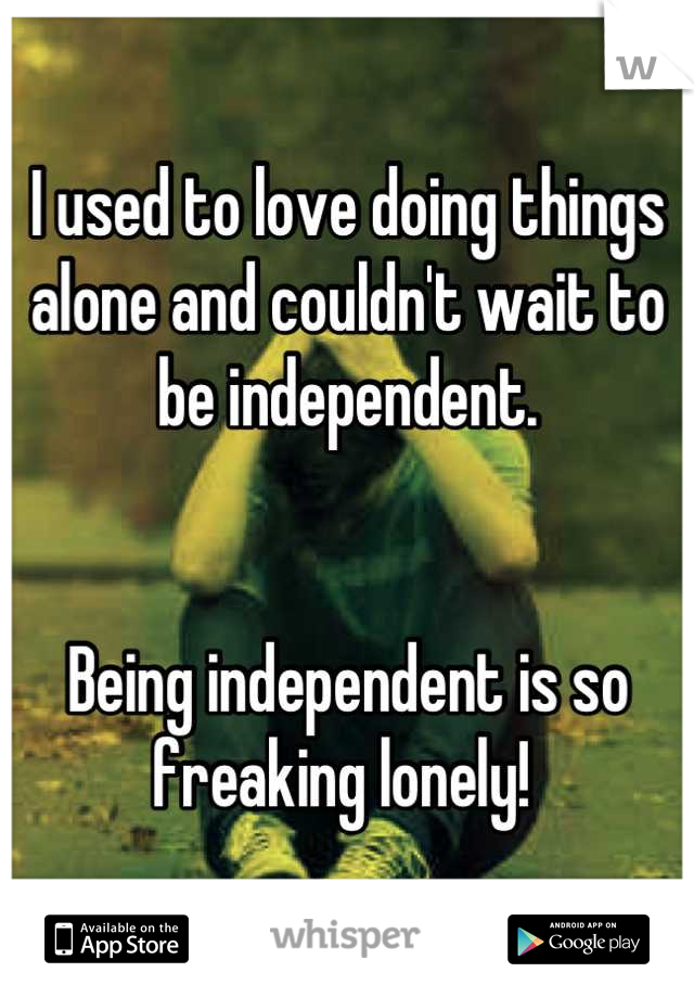 I used to love doing things alone and couldn't wait to be independent.   Being independent is so freaking lonely!