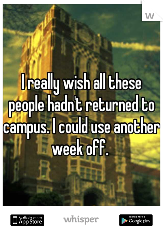 I really wish all these people hadn't returned to campus. I could use another week off.