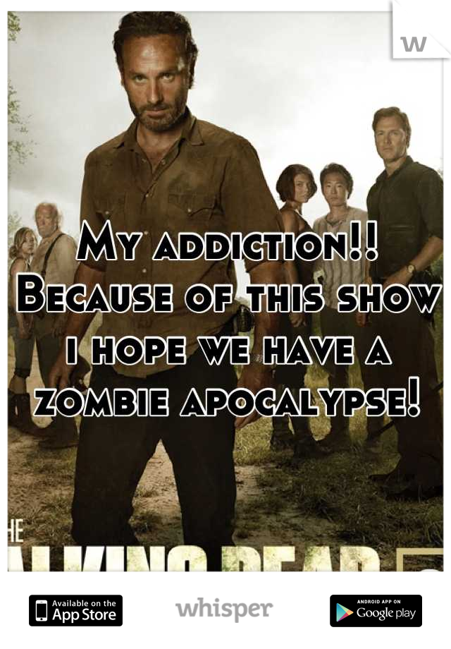 My addiction!! Because of this show i hope we have a zombie apocalypse!