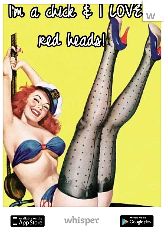 I'm a chick & I LOVE red heads!