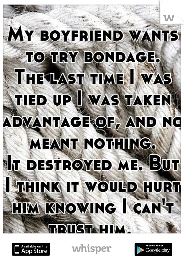 My boyfriend wants to try bondage. The last time I was tied up I was taken advantage of, and no meant nothing.  It destroyed me. But I think it would hurt him knowing I can't trust him.
