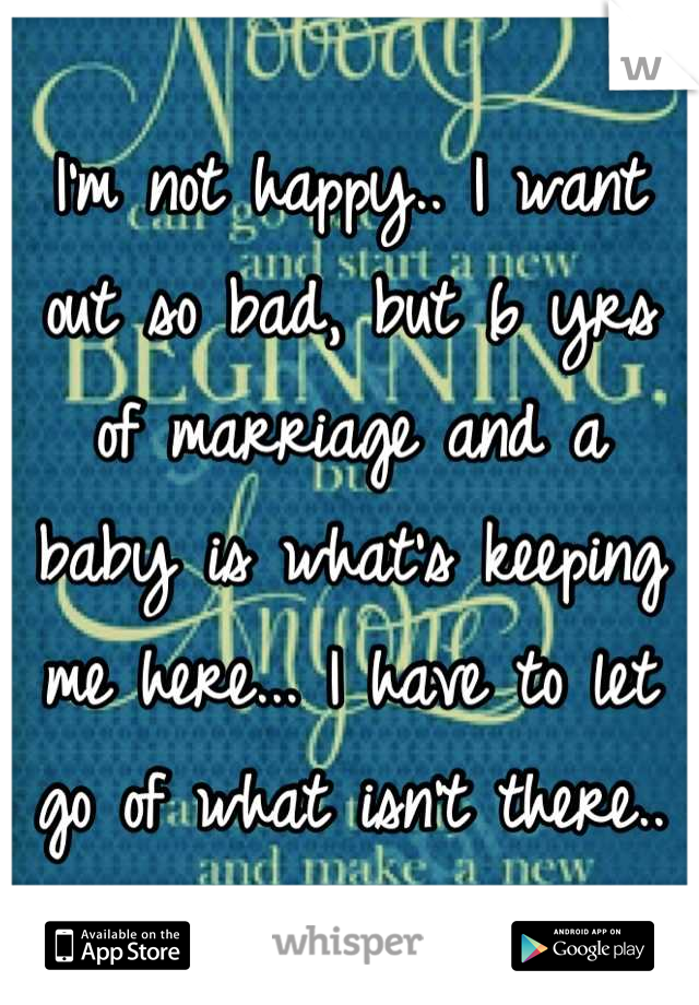 I'm not happy.. I want out so bad, but 6 yrs of marriage and a baby is what's keeping me here... I have to let go of what isn't there..