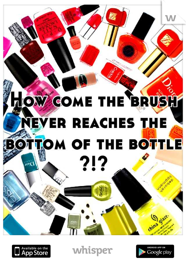 How come the brush never reaches the bottom of the bottle ?!?