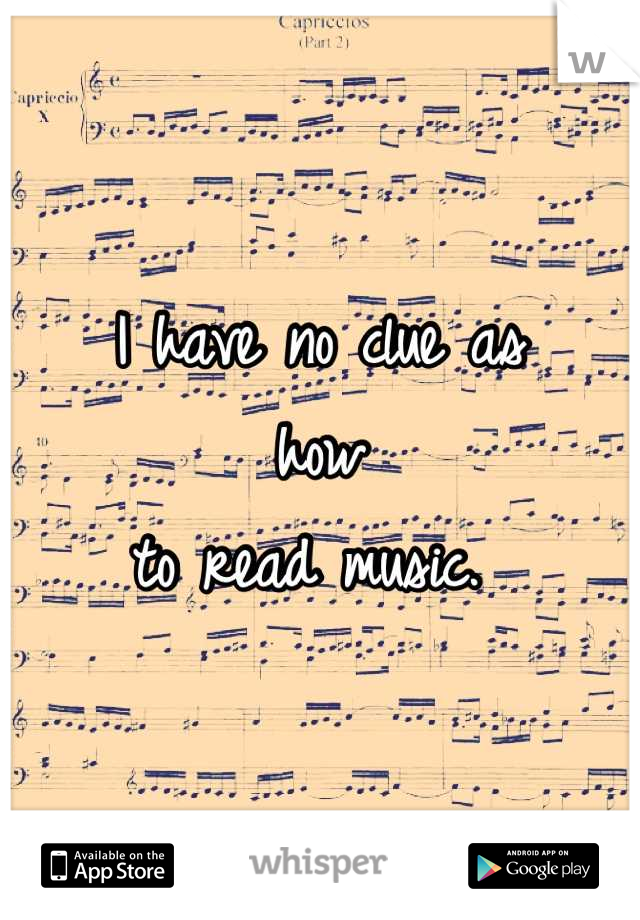 I have no clue as  how  to read music.